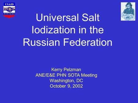 USAID Universal Salt Iodization in the Russian Federation Kerry Pelzman ANE/E&E PHN SOTA Meeting Washington, DC October 9, 2002.