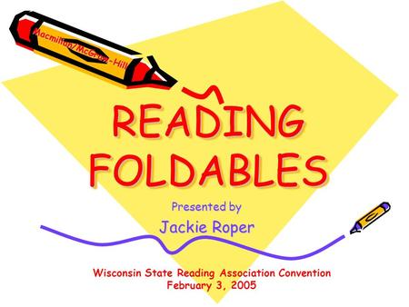 READING FOLDABLES Presented by Jackie Roper Wisconsin State Reading Association Convention February 3, 2005 Macmillan/McGraw-Hill.