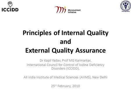 Principles of Internal Quality and External Quality Assurance Dr Kapil Yadav, Prof MG Karmarkar, International Council for Control of Iodine Deficiency.