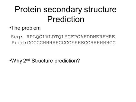 Protein secondary structure Prediction Why 2 nd Structure prediction? The problem Seq: RPLQGLVLDTQLYGFPGAFDDWERFMRE Pred:CCCCCHHHHHCCCCEEEECCHHHHHHCC.