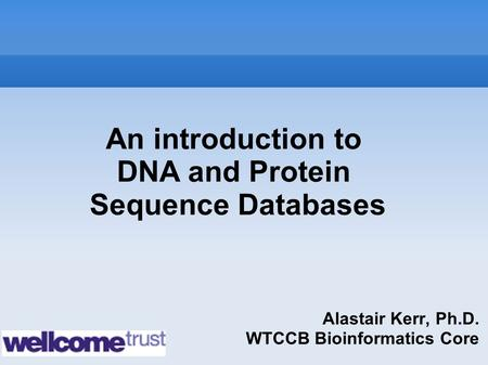 Alastair Kerr, Ph.D. WTCCB Bioinformatics Core An introduction to DNA and Protein Sequence Databases.