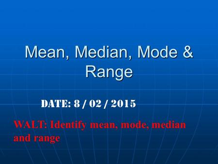 Mean, Median, Mode & Range Date: 8 / 02 / 2015 WALT: Identify mean, mode, median and range.