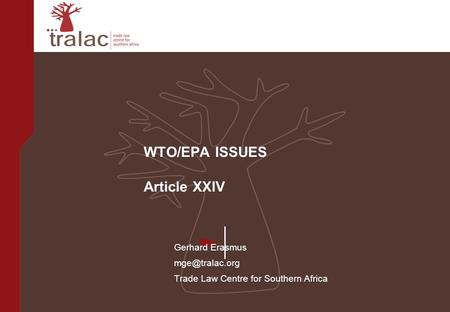 WTO/EPA ISSUES Article XXIV Gerhard Erasmus Trade Law Centre for Southern Africa.