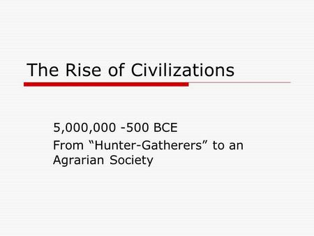 "The Rise of Civilizations 5,000,000 -500 BCE From ""Hunter-Gatherers"" to an Agrarian Society."
