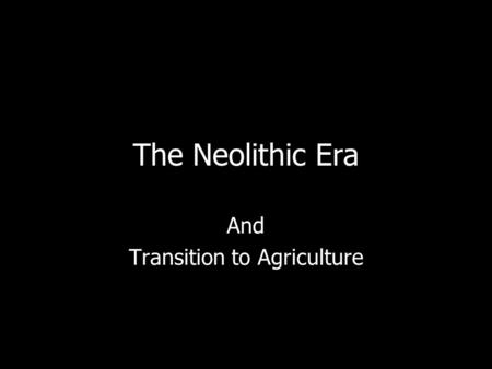 The Neolithic Era And Transition to Agriculture. The Origins of Agriculture Probably women gathered & planted seeds The earliest farming: –Wheat is earliest.