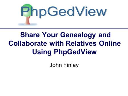 Share Your Genealogy and Collaborate with Relatives Online Using PhpGedView John Finlay.