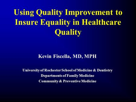 Using Quality Improvement to Insure Equality in Healthcare Quality Kevin Fiscella, MD, MPH University of Rochester School of Medicine & Dentistry Departments.