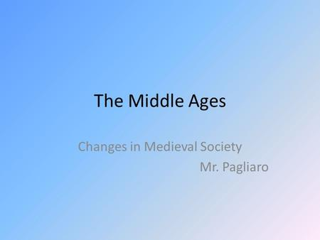 The Middle Ages Changes in Medieval Society Mr. Pagliaro.