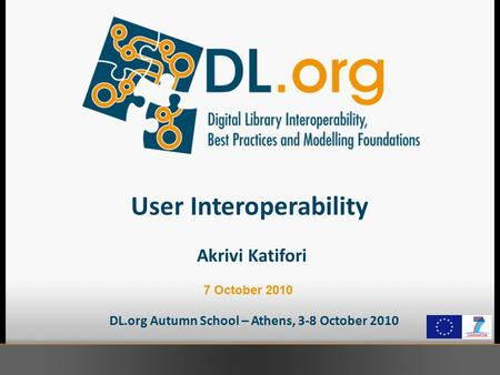 User Interoperability DL.org Autumn School – Athens, 3-8 October 2010 Akrivi Katifori 7 October 2010.