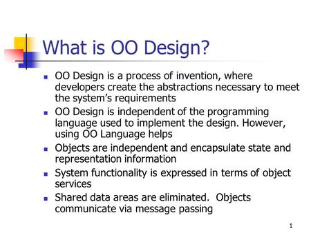 1 What is OO Design? OO Design is a process of invention, where developers create the abstractions necessary to meet the system's requirements OO Design.