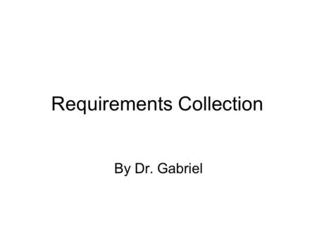 Requirements Collection By Dr. Gabriel. Requirements A requirement is any function, constraint, or property that the system must provide, meet, or satisfy.