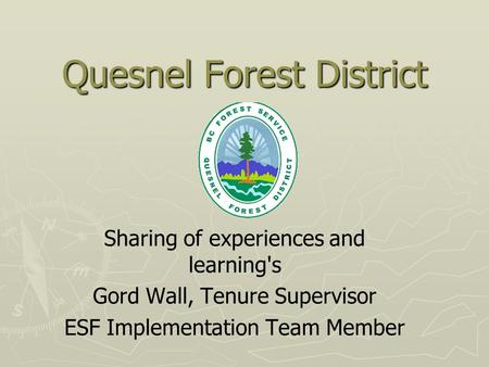 Quesnel Forest District Sharing of experiences and learning's Gord Wall, Tenure Supervisor ESF Implementation Team Member.