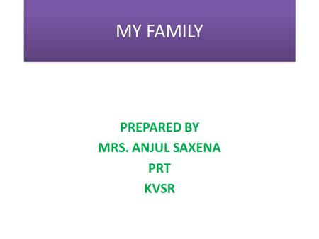 MY FAMILY PREPARED BY MRS. ANJUL SAXENA PRT KVSR.