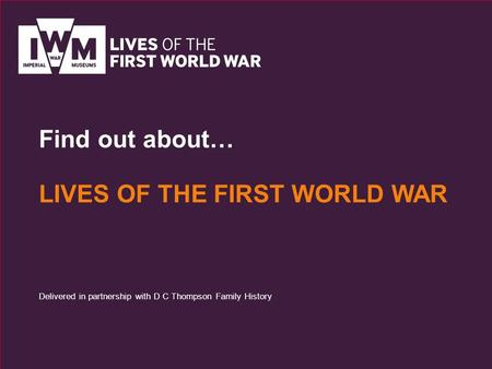 Find out about… LIVES OF THE FIRST WORLD WAR Delivered in partnership with D C Thompson Family History.