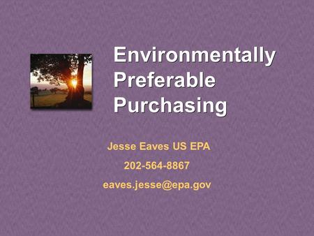 Environmentally Preferable Purchasing Jesse Eaves US EPA 202-564-8867