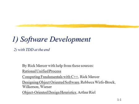1-1 1) Software Development 2) with TDD at the end By Rick Mercer with help from these sources: Rational Unified Process Computing Fundamentals with C++,
