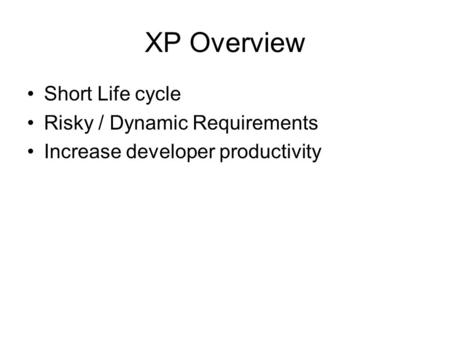 XP Overview Short Life cycle Risky / Dynamic Requirements Increase developer productivity.
