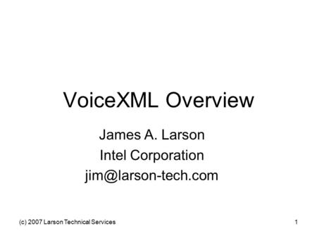 (c) 2007 Larson Technical Services1 VoiceXML Overview James A. Larson Intel Corporation