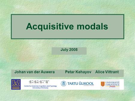 1 Johan van der Auwera Center for Grammar,Cognition, and Typology University of Antwerp Petar Kehayov Alice Vittrant Acquisitive modals July 2008.