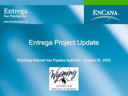 Entrega Project Update Wyoming Natural Gas Pipeline Authority – August 30, 2005 Entrega Gas Pipeline Inc. www.entregapipeline.com.