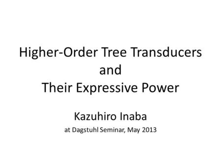 Higher-Order Tree Transducers and Their Expressive Power Kazuhiro Inaba at Dagstuhl Seminar, May 2013.