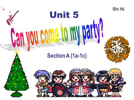 Unit 5 Section A (1a-1c) Shi Ni Unit 5 Can you come to my party? Topic: Party( 聚会 ) Language Goal: Make accept and decline invitation.( 接受或谢绝 邀请 ) Grammar: