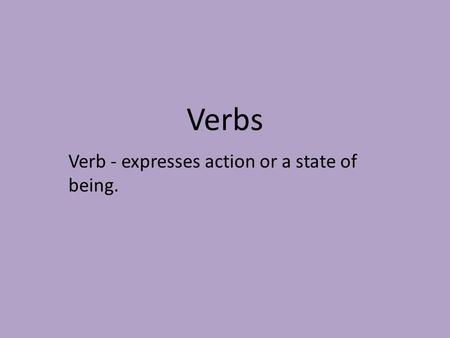 Verbs Verb - expresses action or a state of being.
