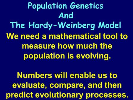 We need a mathematical tool to measure how much the population is evolving. Numbers will enable us to evaluate, compare, and then predict evolutionary.