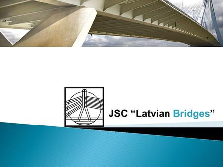 "JSC ""Latvian Bridges"".  Established in 1942;  Key shareholders – Holding company  Nr. of employees: 260 ;  Turnover 2008 – 36 million EURO;  ISO."