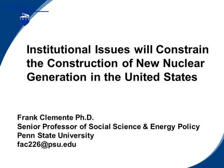 Institutional Issues will Constrain the Construction of New Nuclear Generation in the United States Frank Clemente Ph.D. Senior Professor of Social Science.
