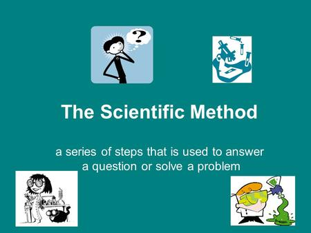 The Scientific Method a series of steps that is used to answer a question or solve a problem.