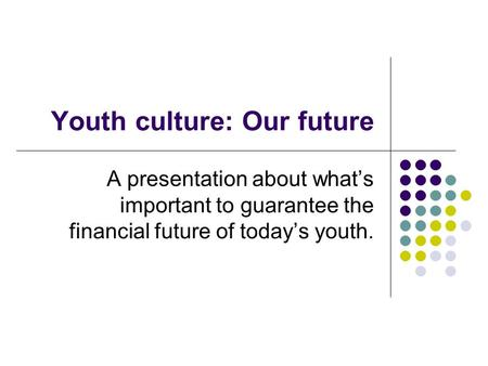 Youth culture: Our future A presentation about what's important to guarantee the financial future of today's youth.