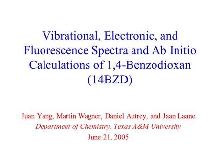 Vibrational, Electronic, and Fluorescence Spectra and Ab Initio Calculations of 1,4-Benzodioxan (14BZD) Juan Yang, Martin Wagner, Daniel Autrey, and Jaan.