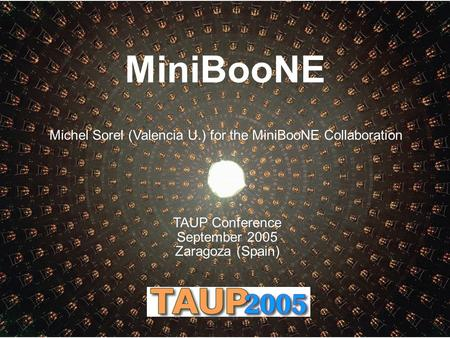 MiniBooNE Michel Sorel (Valencia U.) for the MiniBooNE Collaboration TAUP Conference September 2005 Zaragoza (Spain)