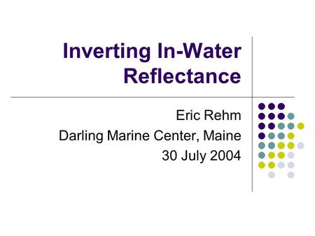 Inverting In-Water Reflectance Eric Rehm Darling Marine Center, Maine 30 July 2004.