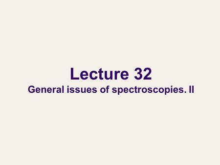 Lecture 32 General issues of spectroscopies. II. General issues of spectroscopies We will learn two types of spectroscopies: absorption/emission spectroscopy.