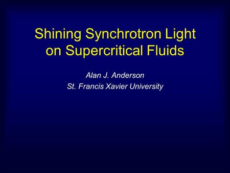 Shining Synchrotron Light on Supercritical Fluids Alan J. Anderson St. Francis Xavier University.