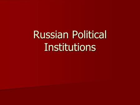 Russian Political Institutions. Federalism Although the Soviet Union was highly centralized, it still maintained a federal government structure Although.