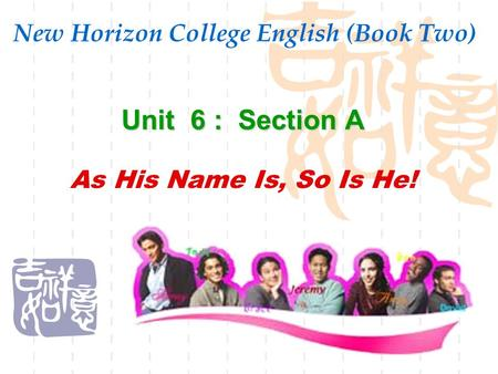 New Horizon College English (Book Two) Unit 6 : Section A As His Name Is, So Is He!
