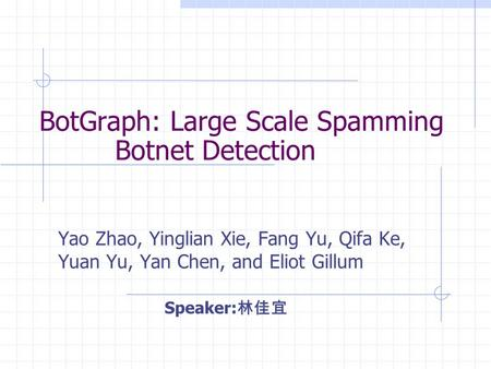BotGraph: Large Scale Spamming Botnet Detection Yao Zhao, Yinglian Xie, Fang Yu, Qifa Ke, Yuan Yu, Yan Chen, and Eliot Gillum Speaker: 林佳宜.