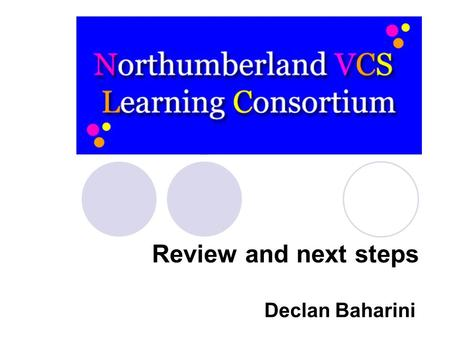 Review and next steps Declan Baharini. What we will be doing today Understanding the context of the review Looking at the outcomes of the online survey.