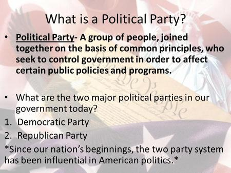 What is a Political Party? Political Party- A group of people, joined together on the basis of common principles, who seek to control government in order.