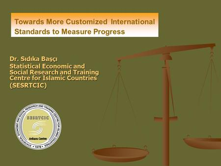 Dr. Sıdıka Başçı Statistical Economic and Social Research and Training Centre for Islamic Countries (SESRTCIC) Towards More Customized International Standards.
