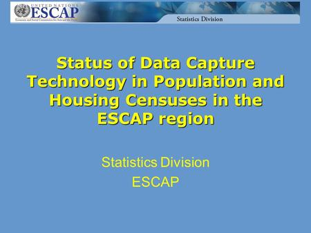 Status of Data Capture Technology in Population and Housing Censuses in the ESCAP region Statistics Division ESCAP.