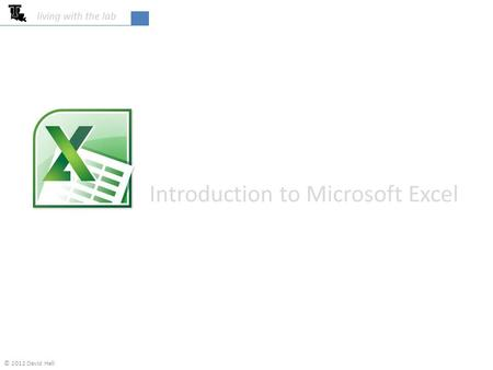 Introduction to Microsoft Excel living with the lab © 2012 David Hall.
