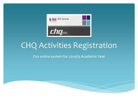 CHQ Activities Registration Our online system for 2014/15 Academic Year.