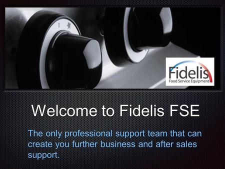 Text Welcome to Fidelis FSE Welcome to Fidelis FSE The only professional support team that can create you further business and after sales support.