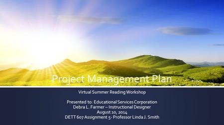 Project Management Plan Virtual Summer Reading Workshop Presented to: Educational Services Corporation Debra L. Farmer – Instructional Designer August.