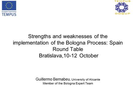 Strengths and weaknesses of the implementation of the Bologna Process: Spain Round Table Bratislava,10-12 October Guillermo Bernabeu, University of Alicante.