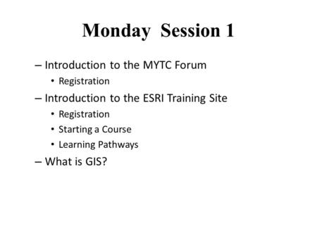 Monday Session 1 – Introduction to the MYTC Forum Registration – Introduction to the ESRI Training Site Registration Starting a Course Learning Pathways.